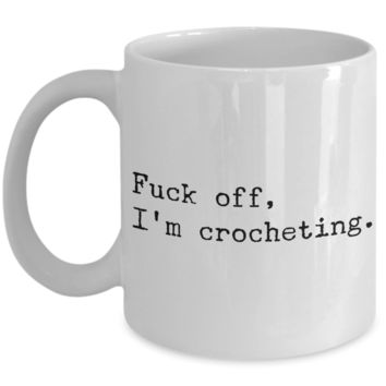 Funny Crochet Coffee Mug - Fuck Off I'm Crocheting Ceramic Coffee Cup