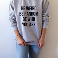 Be weird be random be who you are Sweatshirt Unisex for women fashion sassy cute womens gifts teen jumper slogan saying funny humor quote
