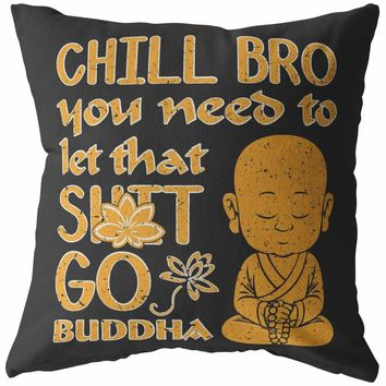Funny Buddha Pillows Chill Bro You Need To Let That S*** Go