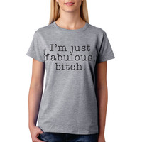I'm Just Fabulous, Bitch Funny T-Shirt Shirt Funny Graphic Tee