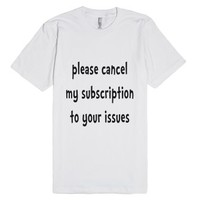 Please Cancel My Subscription To Your Issues-Unisex White T-Shirt