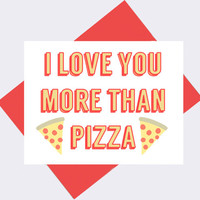 I Love You More Than Pizza -- Valentine's Day Card