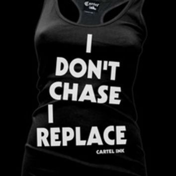 Cartel Ink — I Don't Chase, I Replace Racer Back Tank or T-Shirt