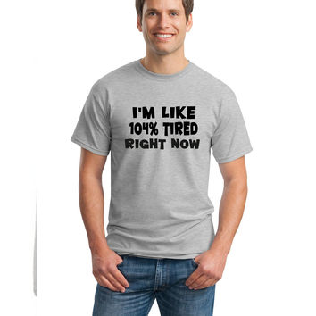 I'm Like 104% Tired Right Now Tshirt