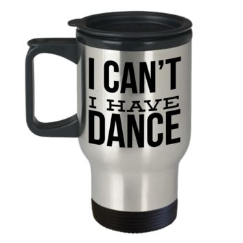 I Can't I Have Dance Mug Stainless Steel Insulated Travel Coffee Cup with Lid