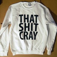 SALE That Sh%& Cray WHITE Sweatshirt Limited Print Select Sizes: s, l, xl