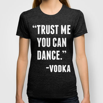 TRUST ME YOU CAN DANCE - VODKA (BLACK) T-shirt by CreativeAngel | Society6