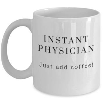 Cute Coffee Mug: Instant Physician Just Add Coffee - Physician Mug - Christmas Gift - Birthday Gift -  Funny Coffee Mug - Perfect Gift for Sibling, Parent, Relative, Best Friend, Coworker, Roommate