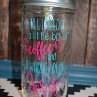 All I need is a little bit of Coffee and a Whole Lot of Jesus | Mason Jar | Mason Tumbler | Custom Mason Jar | Custom Cup
