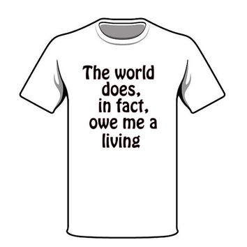 The World Owes Me a Living Tshirt Screen Print TShirt Novelty Tshirt