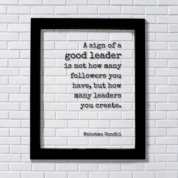 Mahatma Gandhi - A sign of a good leader is not how many followers you have but how many leaders you create. Leadership Boss Gift Supervisor
