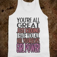 Youre All Great Just Kidding Go Fuck Yourselves Girl Power