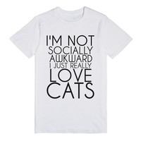 I'M NOT SOCIALLY AWKWARD I JUST REALLY LOVE CATS