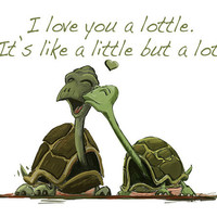I Love you a Lottle Turtles, Its like a little but a lot!