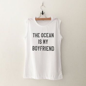 The ocean is my boyfriend graphic muscle tank cute summer fashion funny shirt women fashion sassy top tumblr shirts clothes