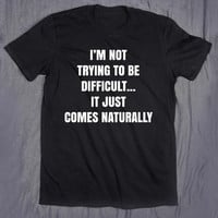 I'm Not Trying To Be Difficult It Just Comes Naturally Slogan Tumblr Sarcasm Sarcastic Sassy T-shirt