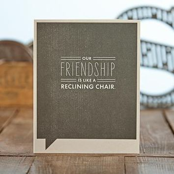 OUR FRIENDSHIP IS LIKE A RECLINING CHAIR.