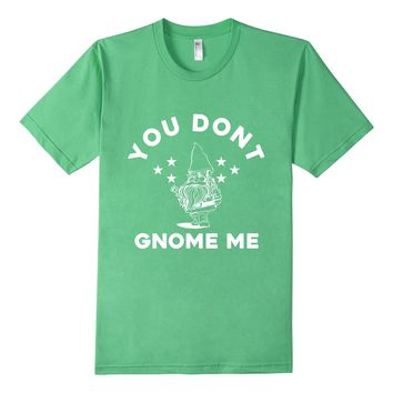 You Don't Gnome Me Funny Garden Gnome T-Shirt
