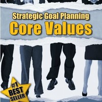 STRATEGIC GOAL PLANNING - Determining Your Core Values - A Creative Approach to Taking Charge of Your Business and Life (Strategic Career, Life and Business Goal Setting and Planning Book 1)