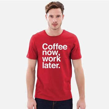 Men Coffee Now Work Later T Shirt