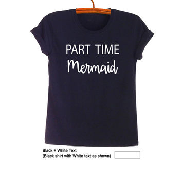 Part time Mermaid T-Shirt Teen Fashion Funny Print Tee Womens Girl Unisex Hipster Tumblr Grunge Instagram Blogger Swag Punk Dope Hype Gift