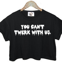 you cant TWERK with us sit t shirt crop tank top funny womens hipster miley cyrus tumblr blog cara fashion festival logo celebs dope vtg
