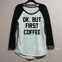 Ok, But First Coffee Shirt Baseball Raglan Shirt Tee Long Sleeve TShirt T Shirt Women - size S M L