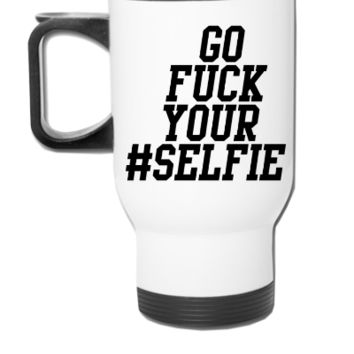 Go fuck your #selfie - Travel Mug