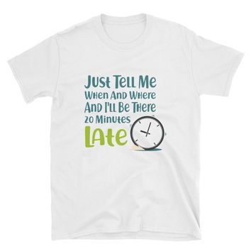 Just Tell Me When And Where And I'll Be There 20 Minutes Late T-Shirt Gift