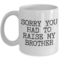 Mugs for Mom - Mom Gifts from Daughter - Mom Gifts from Son - Sorry You Had to Raise My Brother Coffee Mug - Funny Mugs