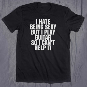 Tumblr Shirt I Hate Being Sexy Guitar Player Slogan Tee Rocker Chic Funny Guitarist Gift Top T-shirt