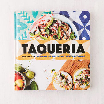 Taqueria: New-Style Fun And Friendly Mexican Cooking By Paul Wilson | Urban Outfitters