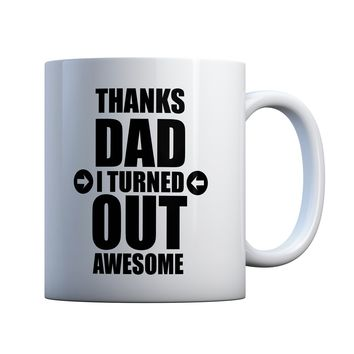 Funny Father's Day Mug, Thanks Dad I Turned Out Awesome 11 oz Coffee Mug Ceramic Coffee and Tea Cup