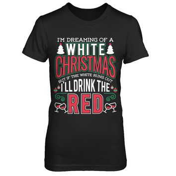 I'm Dreaming of a White Christmas, But If The White Runs Out I'll Drink The Red - Tshirts