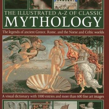 The Illustrated A-Z of Classic Mythology: The Legends of Ancient Greece, Rome and the Norse and Celtic Worlds; a Visual Dictionary With 1000 Entries and More Than 600 Fine Art Images