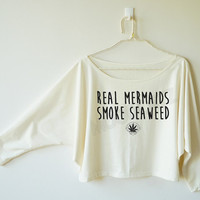 Real mermaids smoke seaweed shirt text shirt cool shirt funny shirt women off shoulder bat sleeve shirt oversized long sleeve women tshirt
