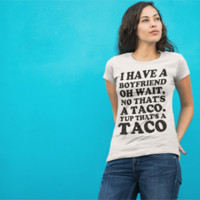 I Have A Boyfriend Oh Wait, A Taco. Yup That's a Taco