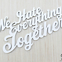 We Hate Everything Together - (Large) Laser Cut Wood Sign Photo Prop Wall Art