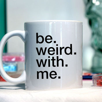 Be Weird with Me - Ceramic coffee mug - funny sayings
