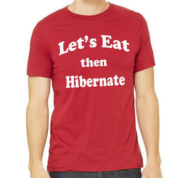 Lets eat the hibernate funny holiday tshirt  Unisex  printed on Bella Canvas Unisex Size S M L XL ( 4 colors available )