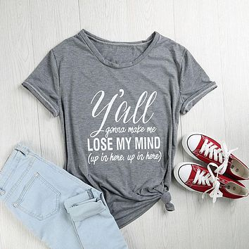 Y'all Gonna Make Me Lose My Mind T-Shirts - Women's Top Tee