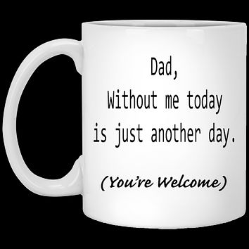 Funny Fathers Day Gifts - Dad Without Me Today is Another Day Funny Coffee Mug For Dad