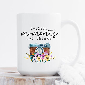 Collect Moments Not Things - Coffee Mug, Quote Mug, 11 or 15 Ounce Coffee Cup, Cute Coffee Mug Gift For Her, Inspirational Quote, Floral Mug