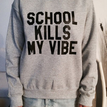 School kills my vibe sweatshirt gray crewneck fangirls jumper funny saying fashion teens college