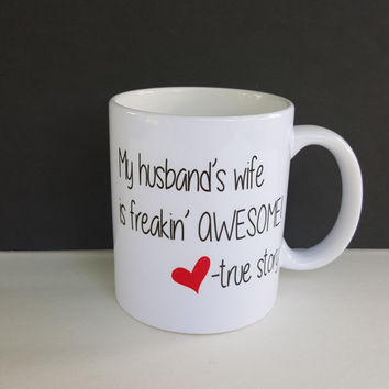My Husband's Wife Is freakin' Awesome..True Story, Funny Coffee Mug, Wifey Mug, Gift Ideas