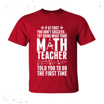 If At First You Don't Succeed Try Doing What Your Math Teacher Told You To Do The First Time - Ultra-Cotton T-Shirt