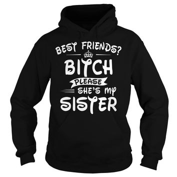 Best Friends Bitch Please She's My Sister Shirt Hoodie
