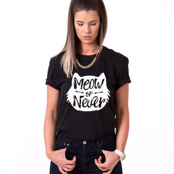 Meow or Never Shirt, Meow or Never Womens Shirt, Cat shirt, Women cat shirt, Cat t-shirt, Meow or Never T-shirt