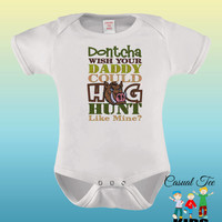 EMBROIDERED Dontcha Wish Your Daddy Could Hog Hunt Like Mine  Baby Bodysuit or Toddler Tshirt