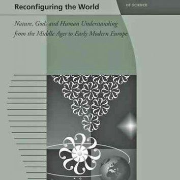 Reconfiguring the World: Nature, God, and Human Understanding from the Middle Ages to Early Modern Europe (Johns Hopkins Introductory Studies in the History of Science): Reconfiguring the World